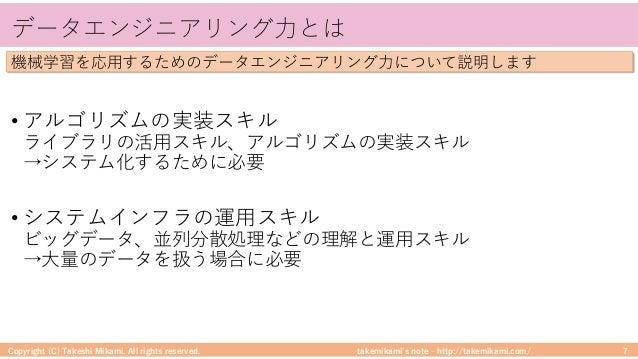 takemikami's note ‒ http://takemikami.com/ データエンジニアリング⼒とは • アルゴリズムの実装スキル ライブラリの活⽤スキル、アルゴリズムの実装スキル →システム化するために必要 • システムインフラ...