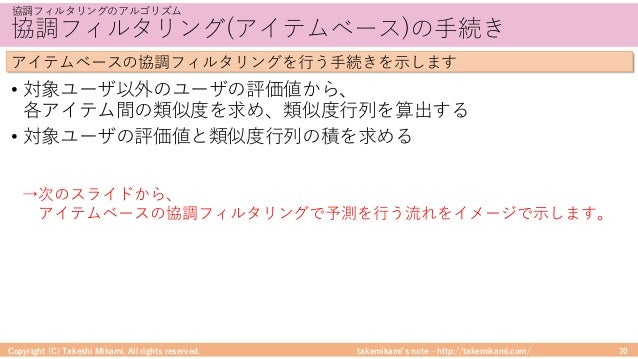takemikami's note ‒ http://takemikami.com/ 協調フィルタリング(アイテムベース)の⼿続き • 対象ユーザ以外のユーザの評価値から、 各アイテム間の類似度を求め、類似度⾏列を算出する • 対象ユーザの評価...
