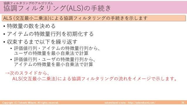 takemikami's note ‒ http://takemikami.com/ 協調フィルタリング(ALS)の⼿続き • 特徴量の数を決める • アイテムの特徴量⾏列を初期化する • 収束するまで以下を繰り返す • 評価値⾏列・アイテムの...