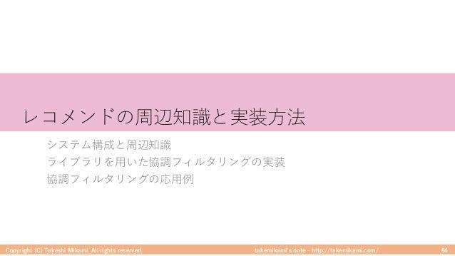takemikami's note ‒ http://takemikami.com/ レコメンドの周辺知識と実装⽅法 システム構成と周辺知識 ライブラリを⽤いた協調フィルタリングの実装 協調フィルタリングの応⽤例 Copyright (C) T...