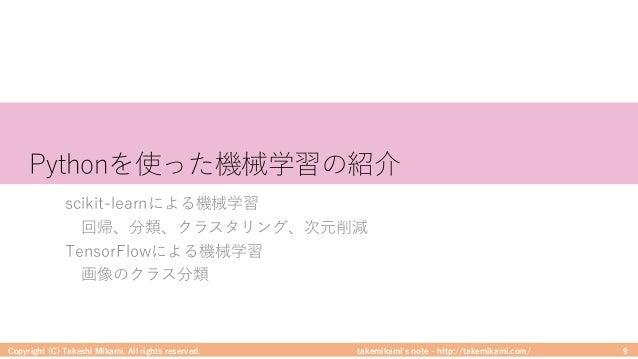 takemikami's note ‒ http://takemikami.com/ Pythonを使った機械学習の紹介 scikit-learnによる機械学習 回帰、分類、クラスタリング、次元削減 TensorFlowによる機械学習 画像のク...