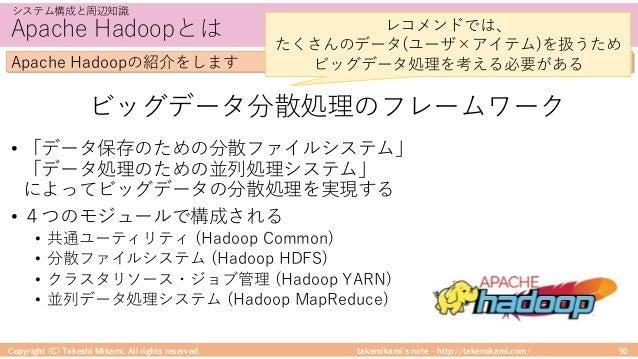takemikami's note ‒ http://takemikami.com/ Apache Hadoopとは • 「データ保存のための分散ファイルシステム」 「データ処理のための並列処理システム」 によってビッグデータの分散処理を実現す...