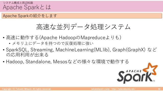 takemikami's note ‒ http://takemikami.com/ Apache Sparkとは • ⾼速に動作する(Apache HadoopのMapreduceよりも) • メモリ上にデータを持つので反復処理に強い • S...
