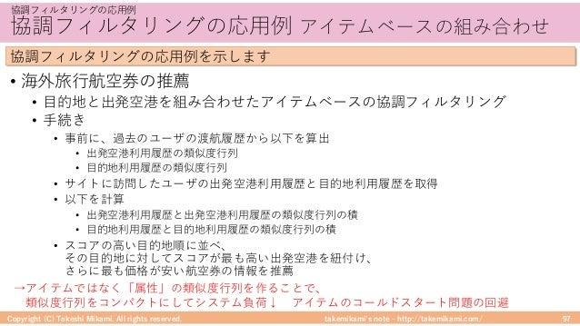 takemikami's note ‒ http://takemikami.com/ 協調フィルタリングの応⽤例 アイテムベースの組み合わせ • 海外旅⾏航空券の推薦 • ⽬的地と出発空港を組み合わせたアイテムベースの協調フィルタリング • ⼿...