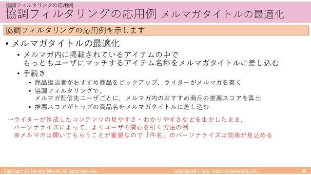takemikami's note ‒ http://takemikami.com/ 協調フィルタリングの応⽤例 メルマガタイトルの最適化 • メルマガタイトルの最適化 • メルマガ内に掲載されているアイテムの中で もっともユーザにマッチするア...