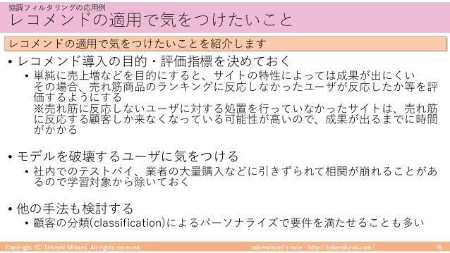 takemikami's note ‒ http://takemikami.com/ レコメンドの適⽤で気をつけたいこと • レコメンド導⼊の⽬的・評価指標を決めておく • 単純に売上増などを⽬的にすると、サイトの特性によっては成果が出にくい ...