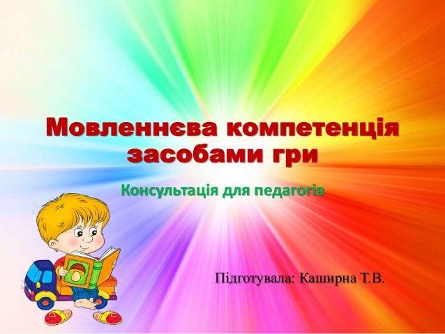 Мовленнєва компетенція засобами гри Консультація для педагогів Підготувала: Каширна Т.В.