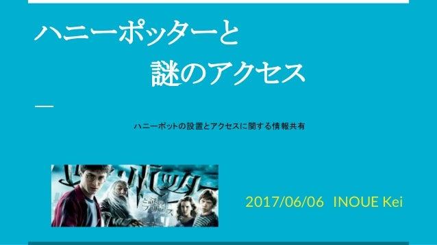 ハニーポッターと       謎のアクセス 2017/06/06 INOUE Kei ハニーポットの設置とアクセスに関する情報共有