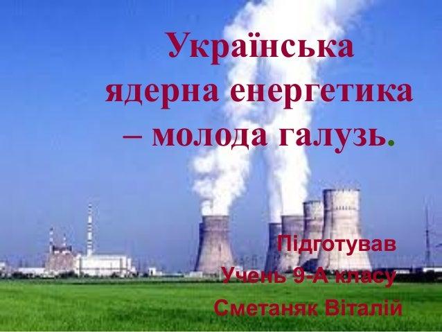 Підготував Учень 9-А класу Сметаняк Віталій Українська ядерна енергетика – молода галузь.