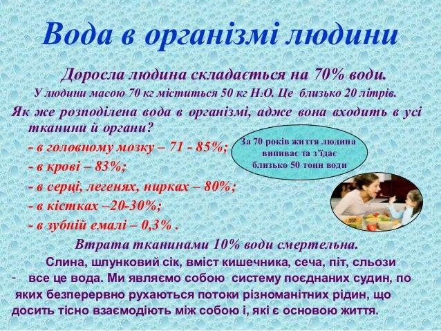Вода в організмі людини Доросла людина складається на 70% води. У людини масою 70 кг міститься 50 кг Н2О. Це близько 20 лі...