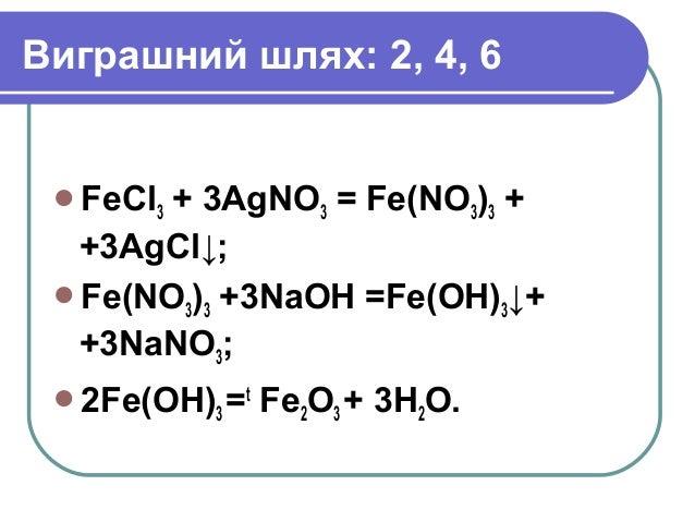 Виграшний шлях: 2, 4, 6 FeCl3 + 3AgNO3 = Fe(NO3)3 + +3AgCl↓; Fe(NO3)3 +3NaOH =Fe(OH)3↓+ +3NaNO3; 2Fe(OH)3 =t Fe2O3 + 3H...