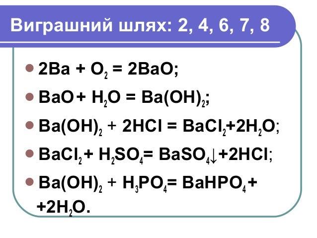 Виграшний шлях: 2, 4, 6, 7, 8 2Ba + O2 = 2BaO; BaO+ H2O = Ba(OH)2; Ba(OH)2 + 2HCl = BaCl2+2H2O; BaCl2 + H2SO4= BaSO4↓+...