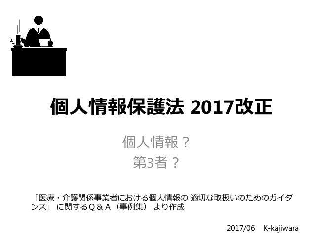 個人情報保護法 2017改正 個人情報? 第3者? 「医療・介護関係事業者における個人情報の 適切な取扱いのためのガイダ ンス」 に関するQ&A(事例集) より作成 2017/06 K-kajiwara
