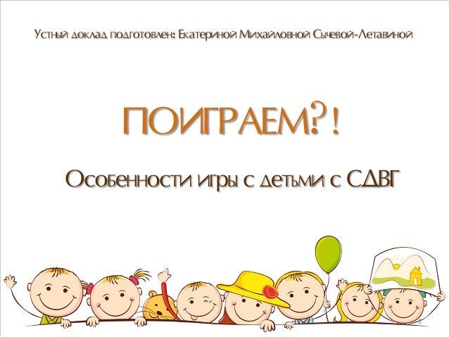 ПОИГРАЕМ?! Особенности игры с детьми с СДВГ Устный доклад подготовлен: Екатериной Михайловной Сычевой-Летавиной 1
