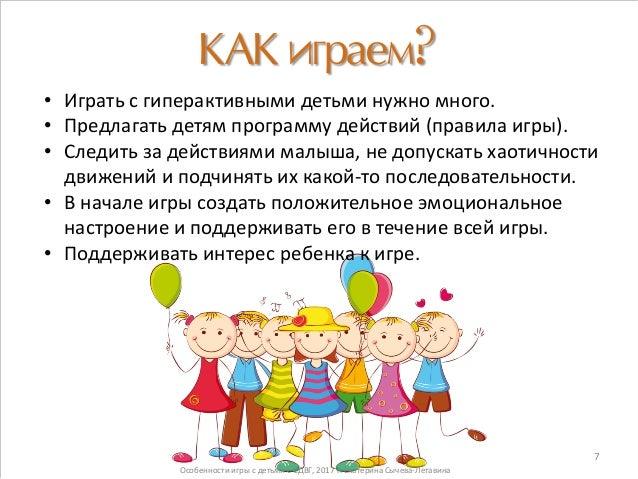 КАК играем? • Играть с гиперактивными детьми нужно много. • Предлагать детям программу действий (правила игры). • Следить ...