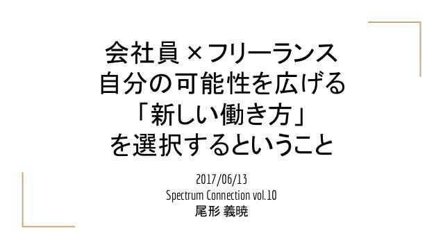 会社員×フリーランス 自分の可能性を広げる 「新しい働き方」 を選択するということ 2017/06/13 Spectrum Connection vol.10 尾形 義暁