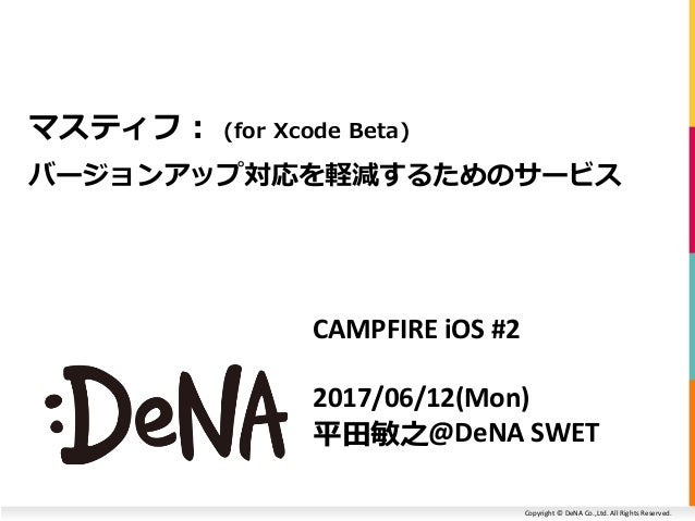 Copyright © DeNA Co.,Ltd. All Rights Reserved. CAMPFIRE iOS #2 2017/06/12(Mon) 平田敏之@DeNA SWET マスティフ: (for Xcode Beta) バージョ...