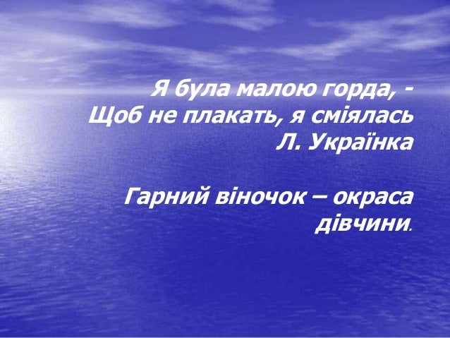 Я була малою горда, - Щоб не плакать, я сміялась Л. Українка Гарний віночок – окраса дівчини.