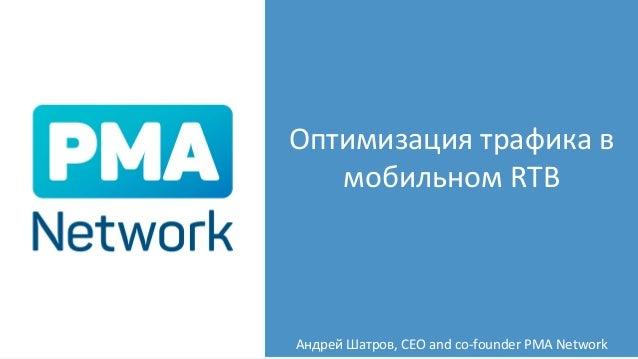 Оптимизация трафика в мобильном RTB Андрей Шатров, CEO and co-founder PMA Network