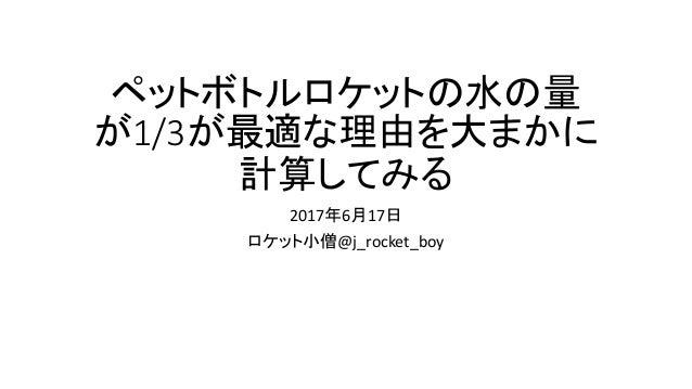 ペットボトルロケットの水の量 が1/3が最適な理由を大まかに 計算してみる 2017年6月17日 ロケット小僧@j_rocket_boy
