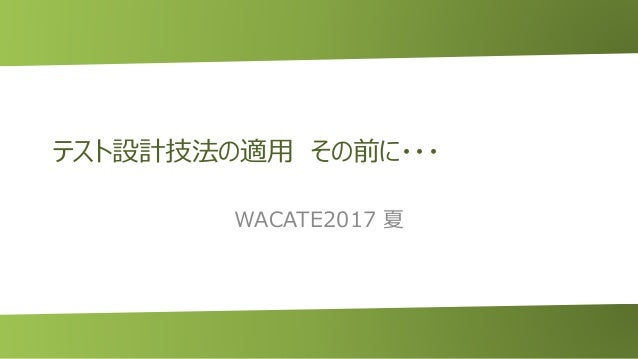 テスト設計技法の適用 その前に・・・ WACATE2017 夏