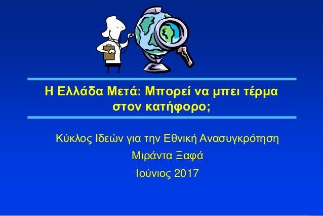 1 Η Ελλάδα Μετά: Μπορεί να μπει τέρμα στον κατήφορο; Κύκλος Ιδεών για την Εθνική Ανασυγκρότηση Μιράντα Ξαφά Ιούνιος 2017