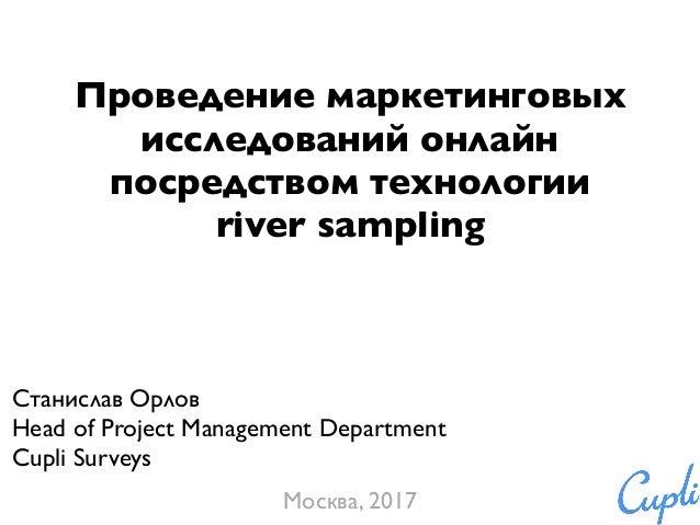 Проведение маркетинговых исследований онлайн посредством технологии river sampling Станислав Орлов Head of Project Managem...