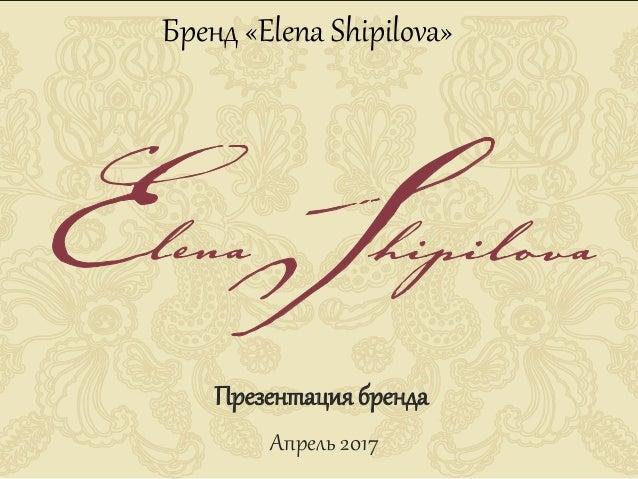 Бренд «Elena Shipilova» Презентация бренда Апрель 2017