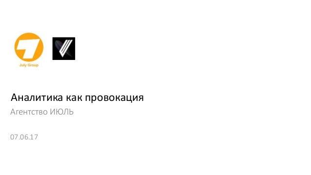 Аналитика как провокация Агентство ИЮЛЬ 07.06.17
