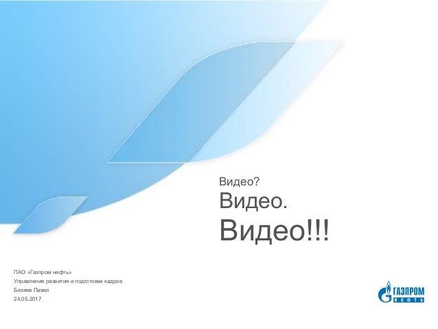 Видео? Видео. Видео!!! 24.05.2017 Безяев Павел Управление развития и подготовки кадров ПАО «Газпром нефть»