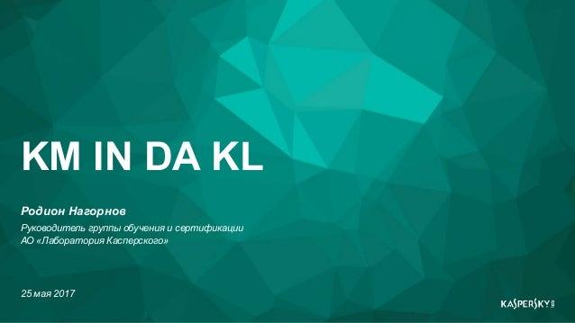 Родион Нагорнов Руководитель группы обучения и сертификации АО «Лаборатория Касперского» 25 мая 2017 KM IN DA KL