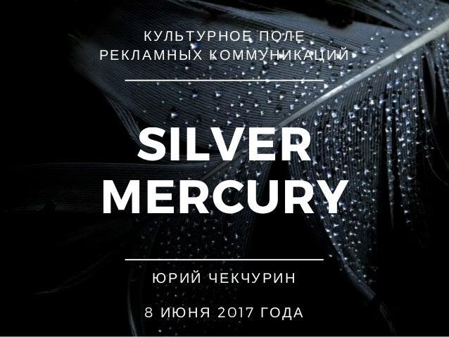 SILVER MERCURY КУЛЬТУРНОЕ ПОЛЕ РЕКЛАМНЫХ КОММУНИКАЦИЙ ЮРИЙ ЧЕКЧУРИН 8 ИЮНЯ 2017 ГОДА