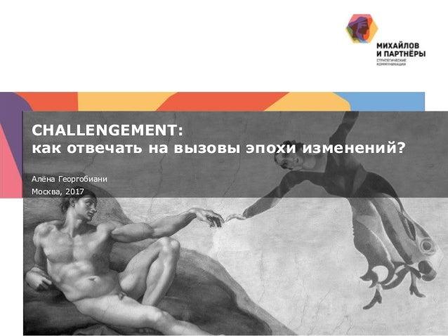 1 | CHALLENGEMENT: как отвечать на вызовы эпохи изменений? Алёна Георгобиани Москва, 2017
