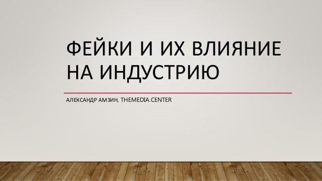 ФЕЙКИ И ИХ ВЛИЯНИЕ НА ИНДУСТРИЮ АЛЕКСАНДР АМЗИН, THEMEDIA.CENTER