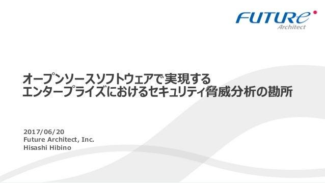 1 2017/06/20 Future Architect, Inc. Hisashi Hibino オープンソースソフトウェアで実現する エンタープライズにおけるセキュリティ脅威分析の勘所