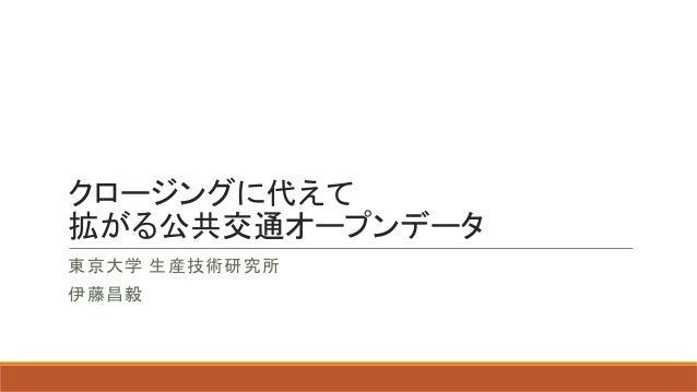 クロージングに代えて 拡がる公共交通オープンデータ 東京大学 生産技術研究所 伊藤昌毅