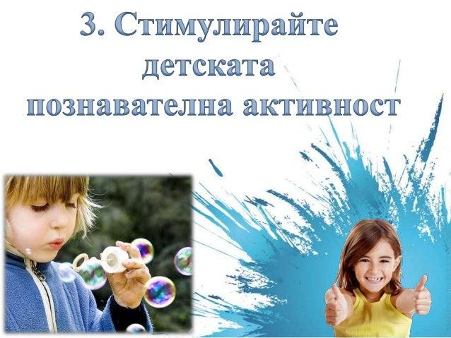 """ Поощрявайте естествената детска любознателност o задавайте въпроси """"Кой..?, Кога..?,Какво..?""""; o но след тях нека следва..."""