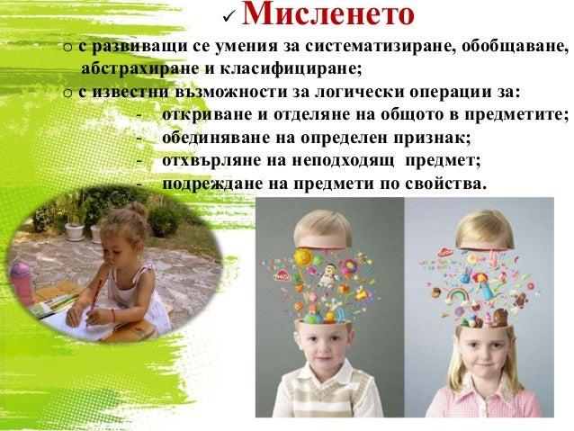  Мисленето o с развиващи се умения за систематизиране, обобщаване, абстрахиране и класифициране; o с известни възможности...