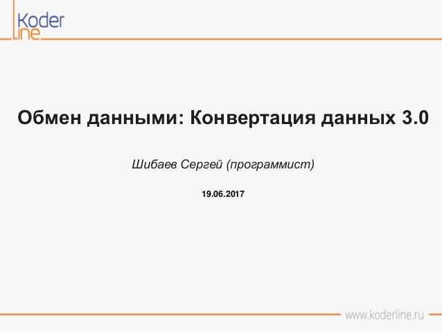 Обмен данными: Конвертация данных 3.0 Шибаев Сергей (программист) 19.06.2017