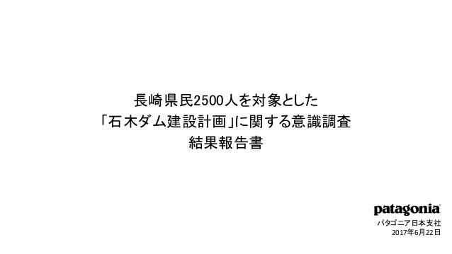 パタゴニア日本支社 2017年6月22日 長崎県民2500人を対象とした 「石木ダム建設計画」に関する意識調査 結果報告書