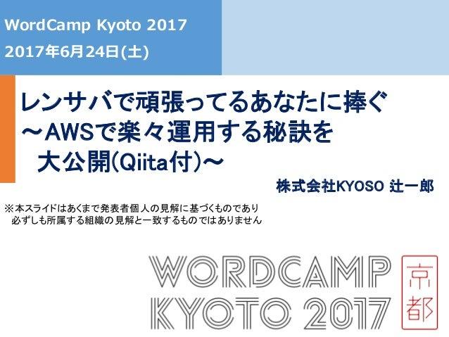 0 WordCamp Kyoto 2017 2017年6月24日(土) レンサバで頑張ってるあなたに捧ぐ ~AWSで楽々運用する秘訣を 大公開(Qiita付)~ ※本スライドはあくまで発表者個人の見解に基づくものであり 必ずしも所属する組織の見...