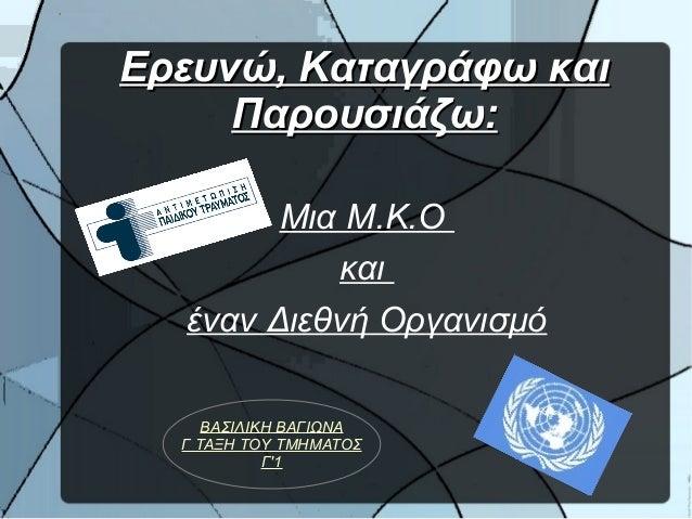 Ερευνώ, Καταγράφω καιΕρευνώ, Καταγράφω και Παρουσιάζω:Παρουσιάζω: Μια Μ.Κ.Ο και έναν Διεθνή Οργανισμό ΒΑΣΙΛΙΚΗ ΒΑΓΙΩΝΑ Γ Τ...