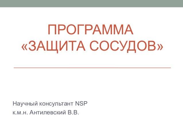 ПРОГРАММА «ЗАЩИТА СОСУДОВ» Научный консультант NSP к.м.н. Антилевский В.В.