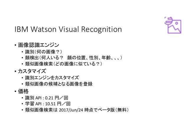 IBM Watson Visual Recognition • 画像認識エンジン • 識別(何の画像?) • 顔検出(何人いる? 顔の位置、性別、年齢、、、) • 類似画像検索(どの画像に似ている?) • カスタマイズ • 識別エンジンをカスタ...