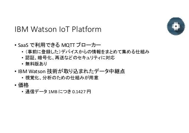IBM Watson IoT Platform • SaaS で利用できる MQTT ブローカー • (事前に登録した)デバイスからの情報をまとめて集める仕組み • 認証、暗号化、再送などのセキュリティに対応 • 無料版あり • IBM Wat...