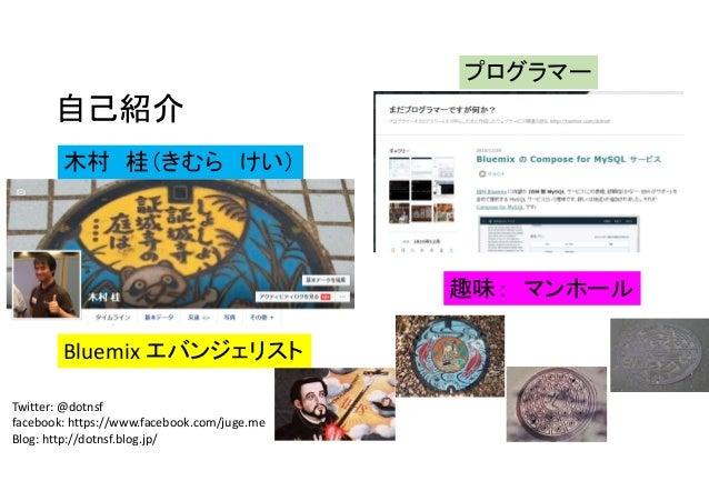 自己紹介 Twitter: @dotnsf facebook: https://www.facebook.com/juge.me Blog: http://dotnsf.blog.jp/ 趣味: マンホール 木村 桂(きむら けい) Bluem...