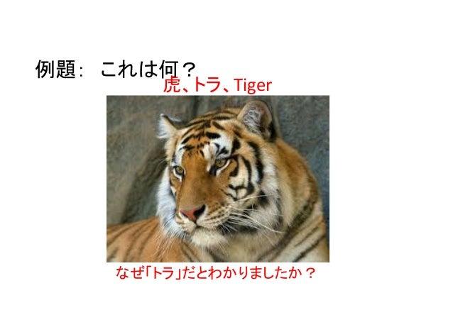例題: これは何? 虎、トラ、Tiger なぜ「トラ」だとわかりましたか?