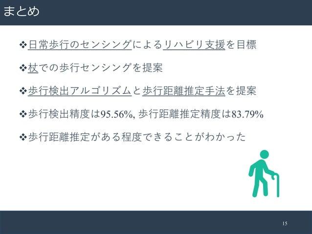 まとめ v⽇常歩⾏のセンシングによるリハビリ⽀援を⽬標 v杖での歩⾏センシングを提案 v歩⾏検出アルゴリズムと歩⾏距離推定⼿法を提案 v歩⾏検出精度は95.56%, 歩⾏距離推定精度は83.79% v歩⾏距離推定がある程度できることがわかった ...