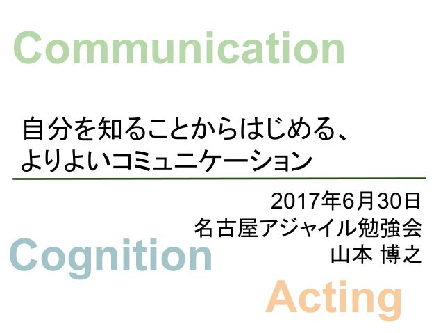 自分を知ることからはじめる、 よりよいコミュニケーション 2017年6月30日 名古屋アジャイル勉強会 山本 博之 Communication Cognition Acting