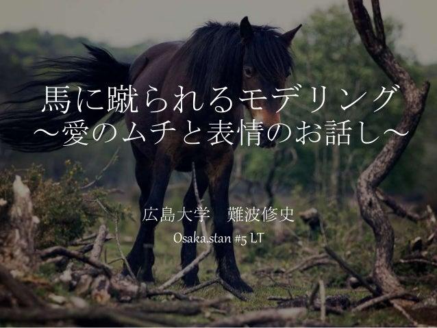 馬に蹴られるモデリング ~愛のムチと表情のお話し~ 広島大学 難波修史 Osaka.stan #5 LT